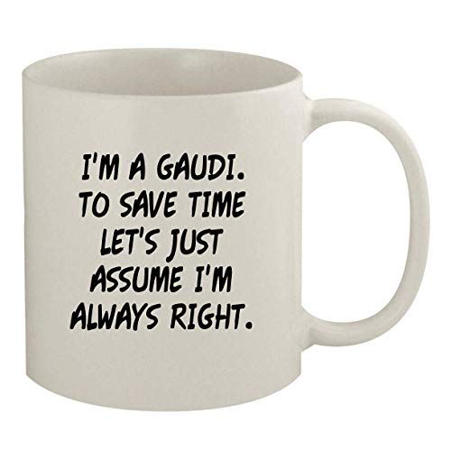 I'm A Gaudi. To Save Time Let's Just Assume I'm Always Right. - 11oz Coffee Mug, White