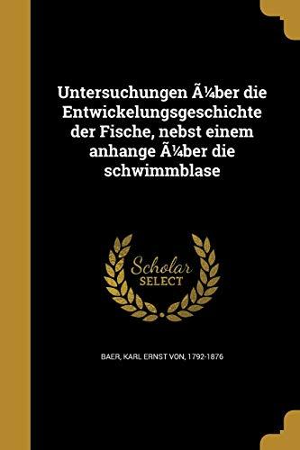 Untersuchungen Ã1/4ber Die Entwickelungsgeschichte Der Fische, Nebst Einem Anhange Ã1/4ber Die Schwimmblase