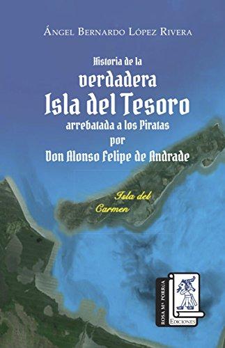 Historia de la Verdadera Isla del Tesoro arrebata a los piratas por Don Alonso Felipe de Andrade (Spanish Edition)