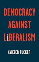 Democracy Against Liberalism: Its Rise and Fall