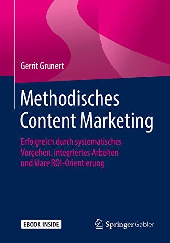 Methodisches Content Marketing: Erfolgreich durch systematisches Vorgehen, integriertes Arbeiten und klare ROI-Orientierung