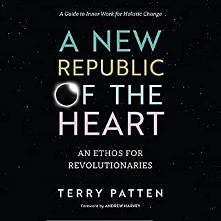 A New Republic of the Heart     An Ethos for Revolutionaries - A Guide to Inner Work for Holistic Change              By:                                                                                                                                 Terry Patten,                                                                                        Andrew Harvey - foreword                               Narrated by:                                                                                                                                 Terry Patten                      Length: 15 hrs and 50 mins     6 ratings     Overall 5.0