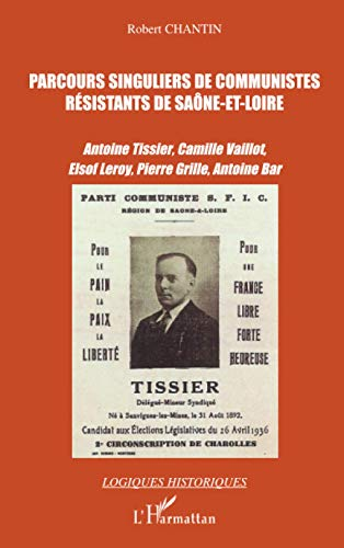 Parcours singuliers de communistes résistants de Saône-et-Loire: Antoine Tissier, Camille Vaillot, Elsof Leroy, Pierre Grille, Antoine Bar (Logiques historiques)