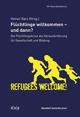 Flüchtlinge willkommen - und dann?: Die Flüchtlingskrise als Herausforderung für Gesellschaft und Bildung (Vortragsreihe der IIK-Abendakademie, Band 5)