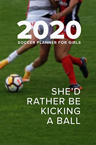 2020 Soccer Planner For Girls - She'd Rather Be Kicking A Ball: Personal Agenda