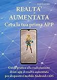 CREA LA TUA PRIMA APP DI REALTA' AUMENTATA: PER DISPOSITIVI MOBILE (ANDROID ED APPLE) (Italian Edition)