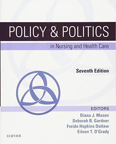 Compare Textbook Prices for Policy & Politics in Nursing and Health Care Policy and Politics in Nursing and Health 7 Edition ISBN 9780323241441 by Mason RN  PhD  FAAN, Diana J.,Gardner RN  PhD  FAAN  FNAP, Deborah B,Hopkins Outlaw PhD  RN  FAAN, Freida,O'Grady PhD  RN  ANP, Eileen T.