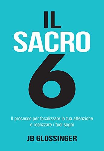 Sacro 6: Il processo per focalizzare la tua attenzione e realizzare i tuoi sogni