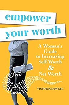 Empower Your Worth: A Woman's Guide to Increasing Self-Worth & Net Worth by [Victoria Lowell]