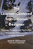 The Learner-Centered Instructional Designer: Purposes, Processes, and Practicalities of Creating Online Courses in Higher Education