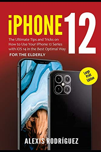 iPhone 12 for the Elderly (Large Print Edition): The Ultimate Tips and Tricks on How to Use Your iPhone 12 Series with iOS 14 in the Best Optimal Way