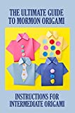 The Ultimate Guide To Mormon Origami: Instructions For Intermediate Origami: Modular Mormon Origami Star (English Edition)