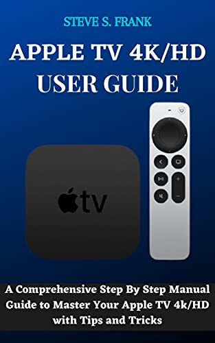 APPLE TV 4K/HD USER GUIDE: A Comprehensive Step By Step Manual Guide to Master Your Apple TV 4k/HD with Tips and Tricks