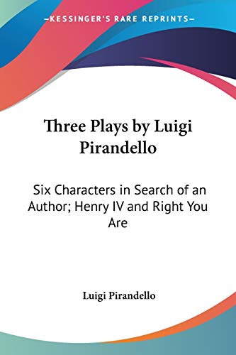 Three Plays by Luigi Pirandello: Six Characters in Search of an Author; Henry IV and Right You Are