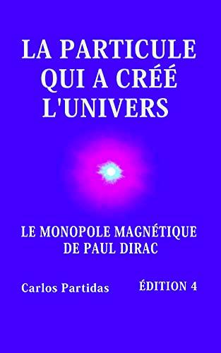 Couverture du livre LA PARTICULE QUI A CRÉÉ L'UNIVERS: LE MONOPOLE MAGNÉTIQUE DE PAUL DIRAC