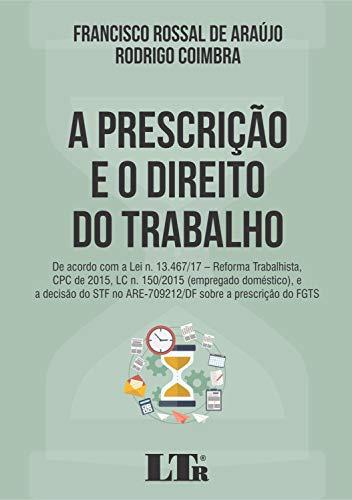 PRESCRIÇÃO E O DIREITO DO TRABALHO, A: DE ACORDO COM A LEI N. 13.467/17 – REFORMA TRABALHISTA, CPC DE 2015, LC N. 150/2015 (EMPREGADO DOMÉSTICO), E A ... NO ARE-709212/DF SOBRE A PRESCRIÇÃO DO FGTS