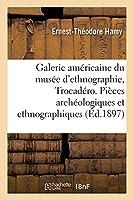 Galerie Américaine Du Musée d'Ethnographie Du Trocadéro: Choix de Pièces Archéologiques Et Ethnographiques Décrites Et Publiées