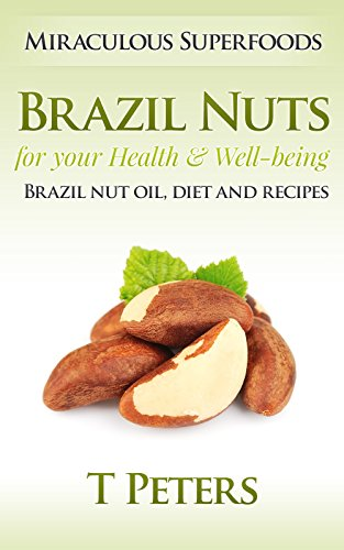 Superfoods: Brazil Nuts for your Health & Well-being - Brazil Nut Oil, Diet And Recipes! (Superfoods, Nut Butters, Vegan Recipes, Peanut Butter, Pine Nuts, Almonds, Nuts, Brazil Nuts)