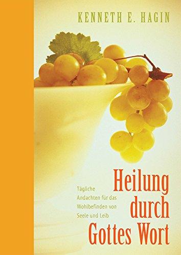Heilung durch Gottes Wort: Tägliche Andachten für das Wohlbefinden von Seele und Leib (German Edition)
