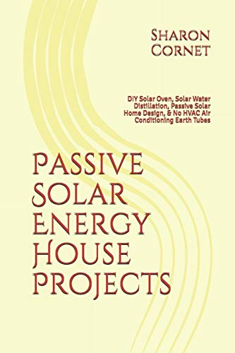 Passive Solar Energy House Projects: DIY Solar Oven, Solar Water Distillation, Passive Solar Home Design, & No HVAC Air Conditioning Earth Tubes
