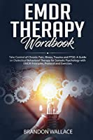 EMDR Therapy Workbook: Take Control of Chronic Pain, Illness, Trauma and PTSD. A Guide on Dialectical Behavioral Therapy for Somatic Psychology with EMDR Principles, Protocol and Exercises