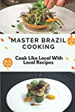 Master Brazil Cooking: Cook Like Local With Local Recipes: Brazilian Recipe Ideas