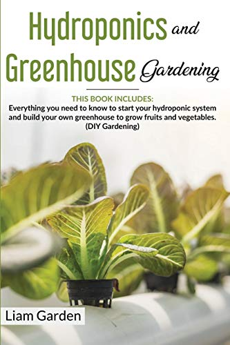 Hydroponics and Greenhouse Gardening: 2 Books in 1: Everything You Need to Know to Start Your Hydroponic System and Build Your Own Greenhouse to Grow Fruits and Vegetables. (DIY Gardening)