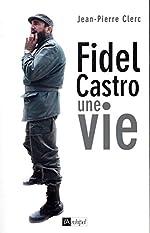 Fidel Castro, une vie de Jean-pierre Clerc