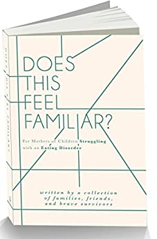 Does This Feel Familiar?: For Mothers of Children Struggling with an Eating Disorder by [Lara Lyn Bell, Miki Johnston MSW LCSW, Mary Grace Mewett MS LPC NCC, Andy Braner, Matthew Williams MA, Sheri Lewis ND, Kimberly Martinez, Melody Moore Ph.D.RYT, Lauren Hall, Betty K. Armstrong Ph.D.]