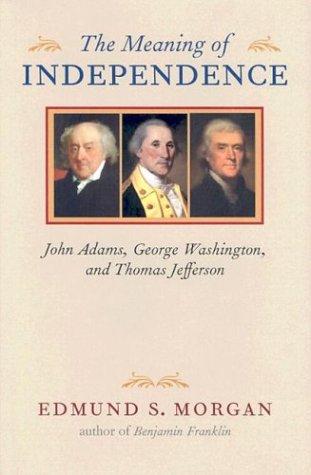 The Meaning of Independence: John Adams, George Washington, Thomas Jefferson