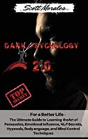 Dark Psychology 2.0: For a Better Life: The Ultimate Guide to Learning the Art of Persuasion, Emotional Influence, NLP Secrets, Hypnosis, Body Language, and Mind Control Techniques