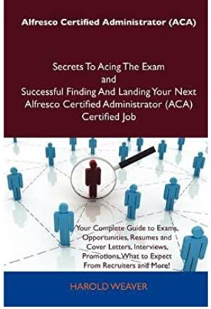 [ALFRESCO CERTIFIED ADMINISTRATOR (ACA) SECRETS TO ACING THE EXAM AND SUCCESSFUL FINDING AND LANDING YOUR NEXT ALFRESCO CERTIFIED ADMINISTRATOR (ACA) C BY NOT AVAILABLE(AUTHOR)]PAPERBACK
