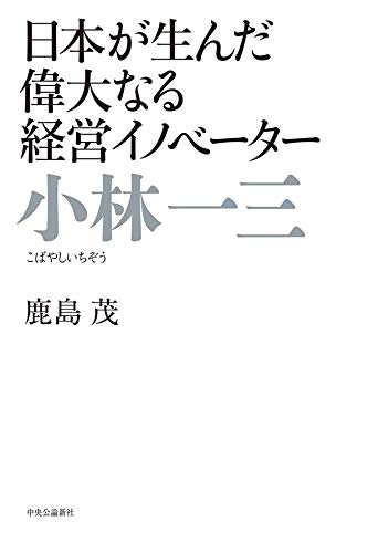 日本が生んだ偉大なる経営イノベーター 小林一三
