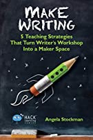 Make Writing: 5 Teaching Strategies That Turn Writer's Workshop Into a Maker Space (Hack Learning Series)