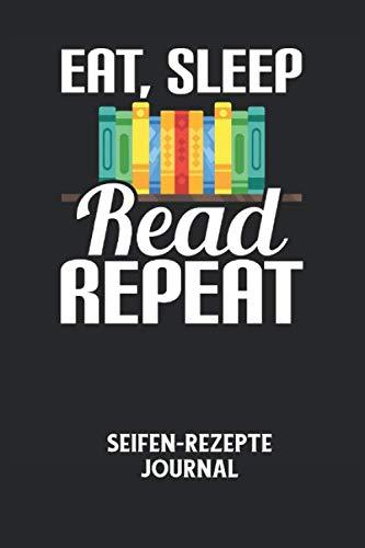EAT, SLEEP READ REPEAT - Seifen-Rezepte Journal: Lesen, Buch, Bücher, Geschichten, Lernen Notizbuch: Seifen-Rezept Journal I Rezeptkatalog zum selber ausfüllen I 6x9 Zoll (ca. DIN A5) I 120 Seiten