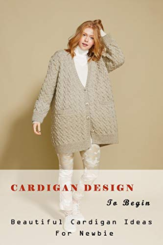 Cardigan Design To Begin: Beautiful Cardigan Ideas For Newbie: Crochet for Beginners Book
