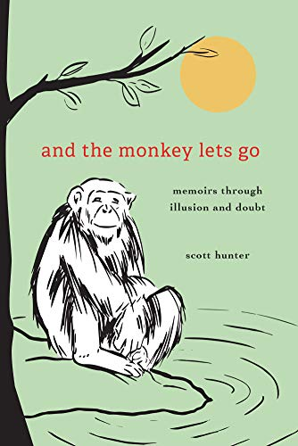 And the Monkey Lets Go: Memoirs Through Illusion and Doubt by [Scott Hunter]