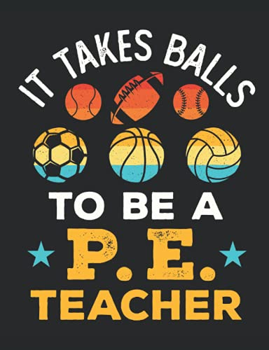 It Takes Balls to Be a PE Teacher: PE Teacher Notebook, Gym Coach Appreciation Gift, Blank Paperback Book For Writing Notes, Lesson Plans, Ideas, 150 Pages, college ruled