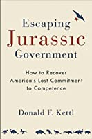 Escaping Jurassic Government: How to Recover America?? Lost Commitment to Competence by Donald F. Kettl(2016-06-28)