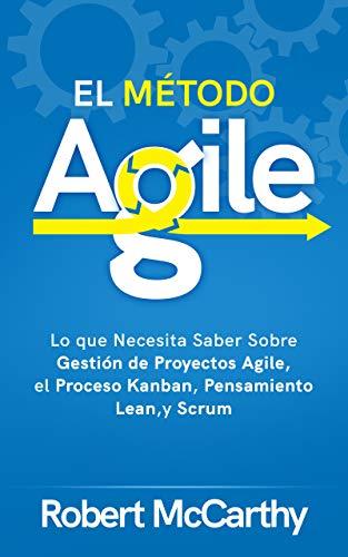 El Método Agile: Lo que Necesita Saber Sobre Gestión de Proyectos Agile, el Proceso Kanban, Pensamiento Lean, y Scrum (Spanish Edition)