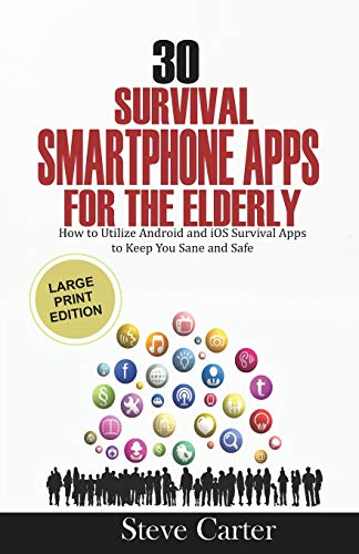 30 Survival Smartphone Apps for the Elderly: How to Utilize Android and iOS Survival Apps to Keep You Sane and Safe