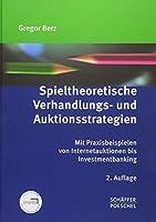 Spieltheoretische Verhandlungs- und Auktionsstrategien: Mit Praxisbeispielen von Internetauktionen bis Investmentbanking