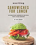 Exciting Sandwiches for Lunch: Interesting Sandwich Recipes That Is Not Boring