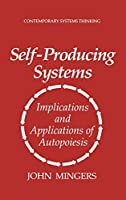 Self-Producing Systems: Implications and Applications of Autopoiesis (Contemporary Systems Thinking)