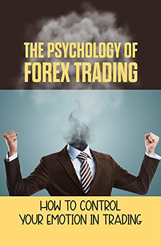 The Psychology Of Forex Trading: How To Control Your Emotion In Trading: How To Trade Forex Properly (English Edition)