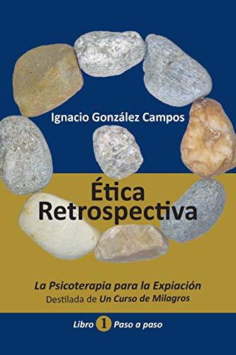 Ética Retrospectiva Libro Primero: La Psicoterapia para la Expiación destilada de Un Curso de Milagros. Paso a Paso.: 1
