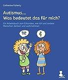 Autismus... Was bedeutet das für mich?: Ein Arbeitsbuch zum Erkunden, wie ich und andere Menschen denken und wahrnehmen