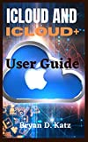 ICLOUD AND ICLOUD+ USER GUIDE: An Instructional Manual To Set Up And Effectively Use iCloud On Your iPhone, Mac, iPod, iPad, And Pc's For Beginners And Seniors (English Edition)
