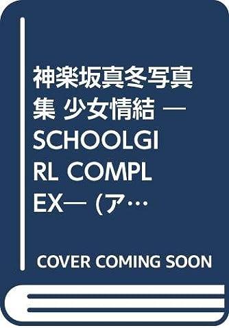 神楽坂真冬写真集 少女情結 ―SCHOOLGIRL COMPLEX― (アーティストシリーズW)