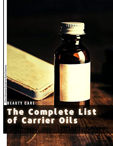 The Complete List оf Carrier Oils: The Ultimate Guide tо Eye Creams (English Edition)